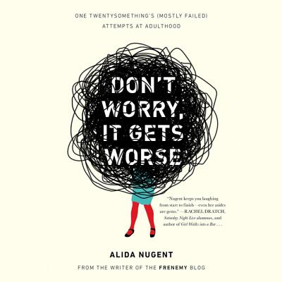 Don't Worry, It Gets Worse: One Twentysomething's (Mostly Failed) Attempts at Adulthood by
