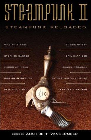 Steampunk II: Steampunk Reloaded by James L. Grant, Jeff VanderMeer, Gail Carriger, Ann VanderMeer, Cherie Priest, Caitlín R. Kiernan, Stephen Baxter, G.D. Falksen, Daniel Abraham, Evelyn Kriete