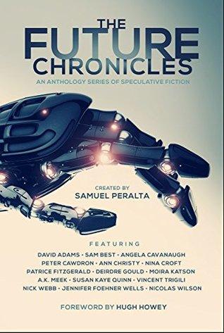 The Future Chronicles: Special Edition by Sam Best, Jennifer Foehner Wells, Peter Cawdron, Hugh Howey, Susan Kaye Quinn, Samuel Peralta, Angela Cavanaugh, Ann Christy, David Adams, Nick Webb