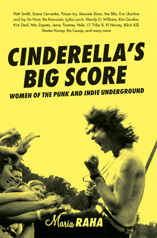 Cinderella's Big Score: Women of the Punk and Indie Underground by Maria Raha, Kim Gordon