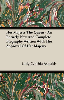 Her Majesty the Queen - An Entirely New and Complete Biography Written with the Approval of Her Majesty by Lady Cynthia Asquith