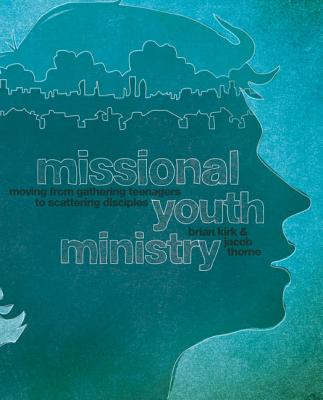 Missional Youth Ministry: Moving from Gathering Teenagers to Scattering Disciples by Brian Kirk, Jacob Thorne