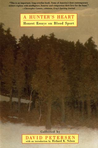 A Hunter's Heart: Honest Essays on Blood Sport by Peter Matthiessen, Tom Beck, Rick Bass, Jimmy Carter, Edward Abbey, Richard K. Nelson, Terry Tempest Williams, Jim Fergus, David Petersen, Tom McGuane, Barry Lopez