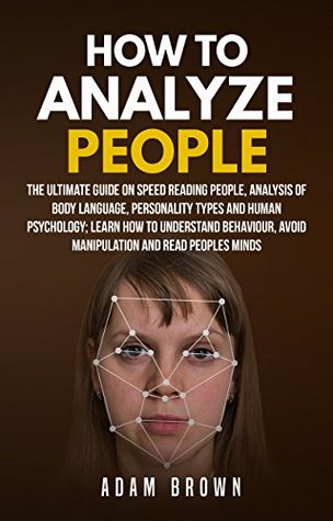 How to Analyze People: The Ultimate Guide On Speed Reading People, Analysis Of Body Language, Personality Types And Human Psychology; Learn How To Understand Behaviour And Read Peoples Minds by Adam Brown