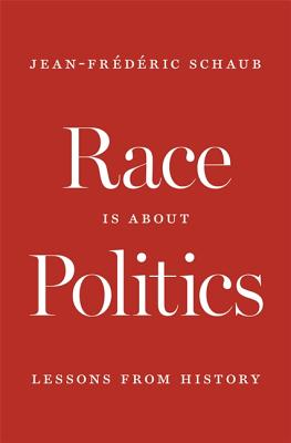 Race Is about Politics: Lessons from History by Jean-Frédéric Schaub, Jean-Frederic Schaub