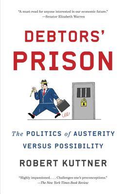 Debtors' Prison: The Politics of Austerity Versus Possibility by Robert Kuttner