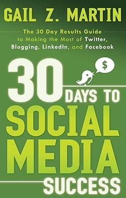 30 Days to Social Media Success: The 30 Day Results Guide to Making the Most of Twitter, Blogging, LinkedIN, and Facebook by Gail Z. Martin