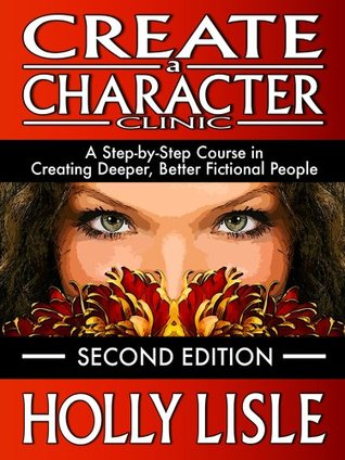 Create A Character Clinic: A Step-By Step Course in Creating Deeper, Better Fictional People by Holly Lisle