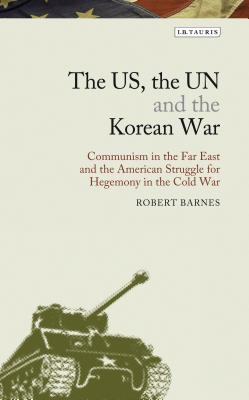 The Us, the Un and the Korean War: Communism in the Far East and the American Struggle for Hegemony in the Cold War by Robert Barnes