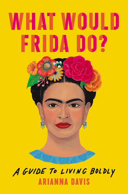 What Would Frida Do?: A Guide to Living Boldly by Arianna Davis