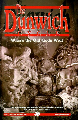 The Dunwich Cycle: Where the Old Gods Wait by C.J. Henderson, Arthur Machen, H.P. Lovecraft, W.H. Pugmire, Richard A. Lupoff, Ben P. Indick, August Derleth, Robert M. Price