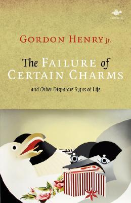 The Failure of Certain Charms: And Other Disparate Signs of Life by Gordon Henry Jr.