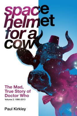 Space Helmet for a Cow 2: The Mad, True Story of Doctor Who by Paul Kirkley, Lars Pearson