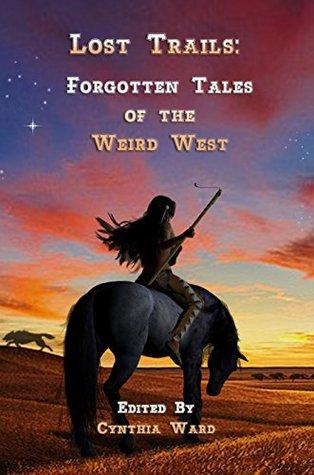 Lost Trails: Forgotten Tales of the Weird West by Cynthia Ward, Steve Berman, Connie Wilkins, Vivian Caethe, Misha Nogha, Ken Liu, Don Webb, Milton J. Davis, Naomi Kritzer