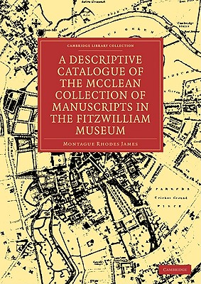 A Descriptive Catalogue of the McClean Collection of Manuscripts in the Fitzwilliam Museum by James Montague Rhodes, Montague Rhodes James