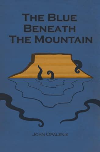 The Blue Beneath the Mountain by John Opalenik