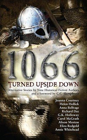 1066 Turned Upside Down by Anna Belfrage, Annie Whitehead, Helen Hollick, Richard Dee, Joanna Courtney, Eliza Redgold, Alison Morton, G.K. Holloway, Carol McGrath