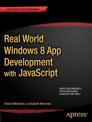 Real World Windows 8 App Development with JavaScript: Create Great Windows Store Apps by Edward Moemeka, Elizabeth Lomasky