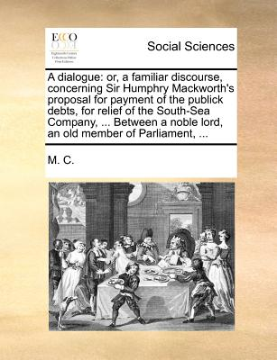 A Dialogue: Or, a Familiar Discourse, Concerning Sir Humphry Mackworth's Proposal for Payment of the Publick Debts, for Relief of by M. C.