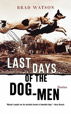 Last Days of the Dog-Men: Stories by Brad Watson