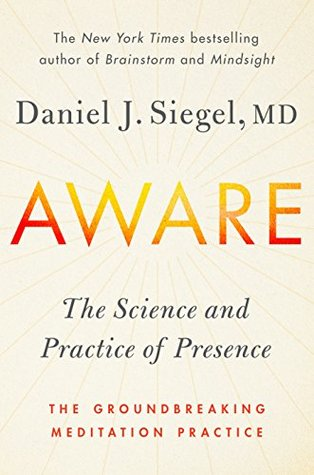 Aware: The Science and Practice of Presence--A Complete Guide to the Groundbreaking Wheel of Awareness Meditation Practice by Daniel J. Siegel