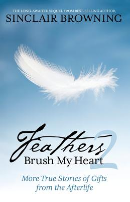 Feathers Brush My Heart 2: More True Stories of Gifts from the Afterlife by Sinclair Browning