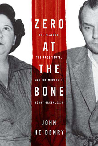 Zero at the Bone: The Playboy, the Prostitute, and the Murder of Bobby Greenlease by John Heidenry