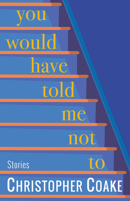 You Would Have Told Me Not To: Stories by Christopher Coake