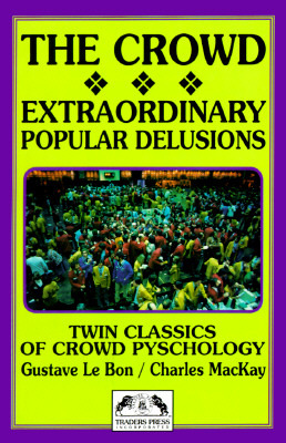 The Crowd/Extraordinary Popular Delusions & the Madness of Crowds by Gustave Le Bon, Charles Mackay