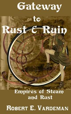 Gateway to Rust and Ruin: Empires of Steam and Rust by Robert E. Vardeman