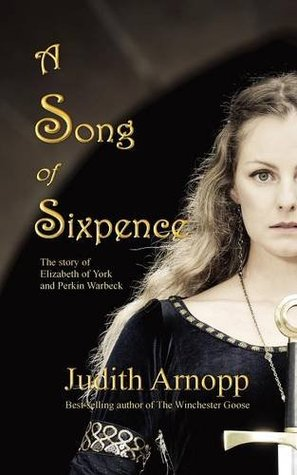 A Song of Sixpence: The Story of Elizabeth of York and Perkin Warbeck by Judith Arnopp
