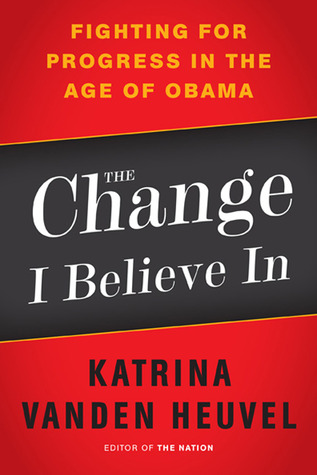 The Change I Believe In: Fighting for Progress in the Age of Obama by Katrina Vanden Heuvel