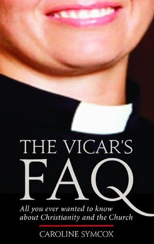 The Vicar's FAQ: All You Ever Wanted to Know About Christianity and the Church by Caroline Symcox
