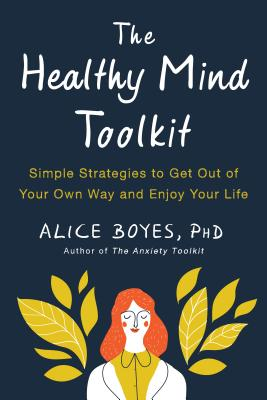 The Healthy Mind Toolkit: Simple Strategies to Get Out of Your Own Way and Enjoy Your Life by Alice Boyes