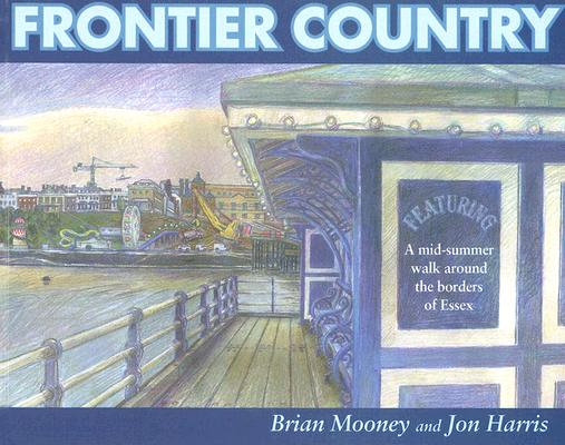 Frontier Country: A Mid-Summer Walk Around the Borders of Essex by Jon Harris, Brian Mooney