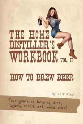 The Home Distiller's Workbook Vol II: How to Brew Beer, a beginners guide to home brewing by Jeff King