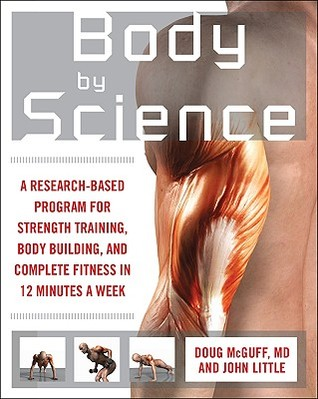 Body by Science: A Research-Based Program for Strength Training, Body Building, and Complete Fitness in 12 Minutes a Week by John Little, Doug McGuff