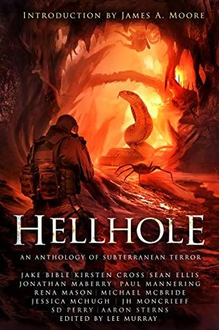 Hellhole: An Anthology of Subterranean Terror by Aaron Sterns, Michael McBride, Jessica McHugh, Jake Bible, Jonathan Maberry, S.D. Perry, J.H. Moncrieff, Paul Mannering, James A. Moore, Kirsten Cross, Rena Mason, Sean Ellis, Lee Murray
