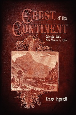 Crest of the Continent - Colorado, Utah, New Mexico in 1895 by Ernest Ingersoll