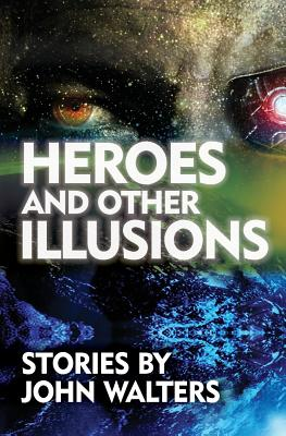 Heroes and Other Illusions: Stories by John Walters
