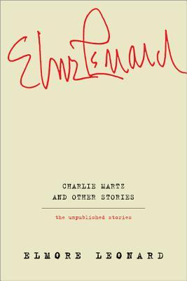 Charlie Martz and Other Stories: The Unpublished Stories by Elmore Leonard