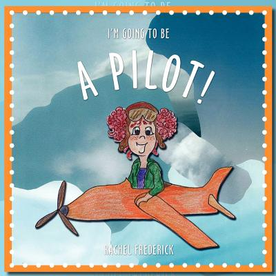 I'm Going to Be a Pilot! by Rachel Frederick