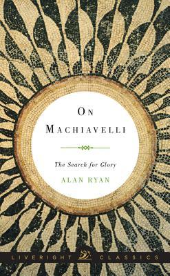 On Machiavelli: The Search for Glory by Alan Ryan