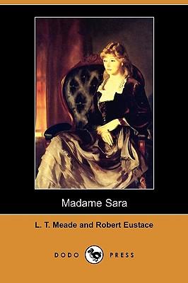 Madame Sara (Dodo Press) by Robert Eustace, L. T. Meade