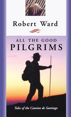 All the Good Pilgrims: Tales of the Camino de Santiago by Robert Ward
