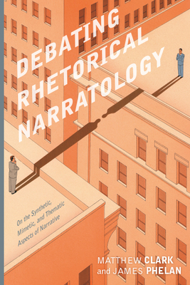 Debating Rhetorical Narratology: On the Synthetic, Mimetic, and Thematic Aspects of Narrative by Matthew Clark