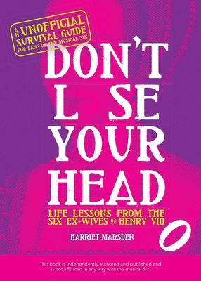 Don't Lose Your Head: Life Lessons from the Six Ex-Wives of Henry VIII by Harriet Marsden