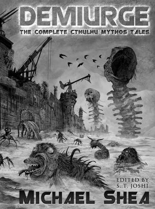 Demiurge: The Complete Cthulhu Mythos Tales of Michael Shea by Michael Shea, S.T. Joshi