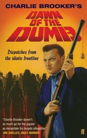 Dawn of the Dumb: Dispatches from the Idiotic Frontline by Charlie Brooker