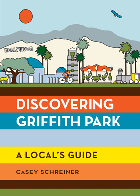 Discovering Griffith Park: A Local's Guide by Casey Schreiner